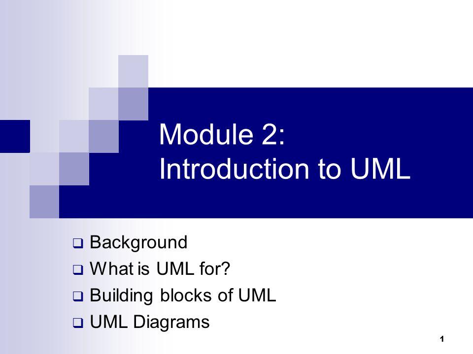 1 Module 2: Introduction to UML  Background  What is UML for?  Building blocks of UML  UML Diagrams