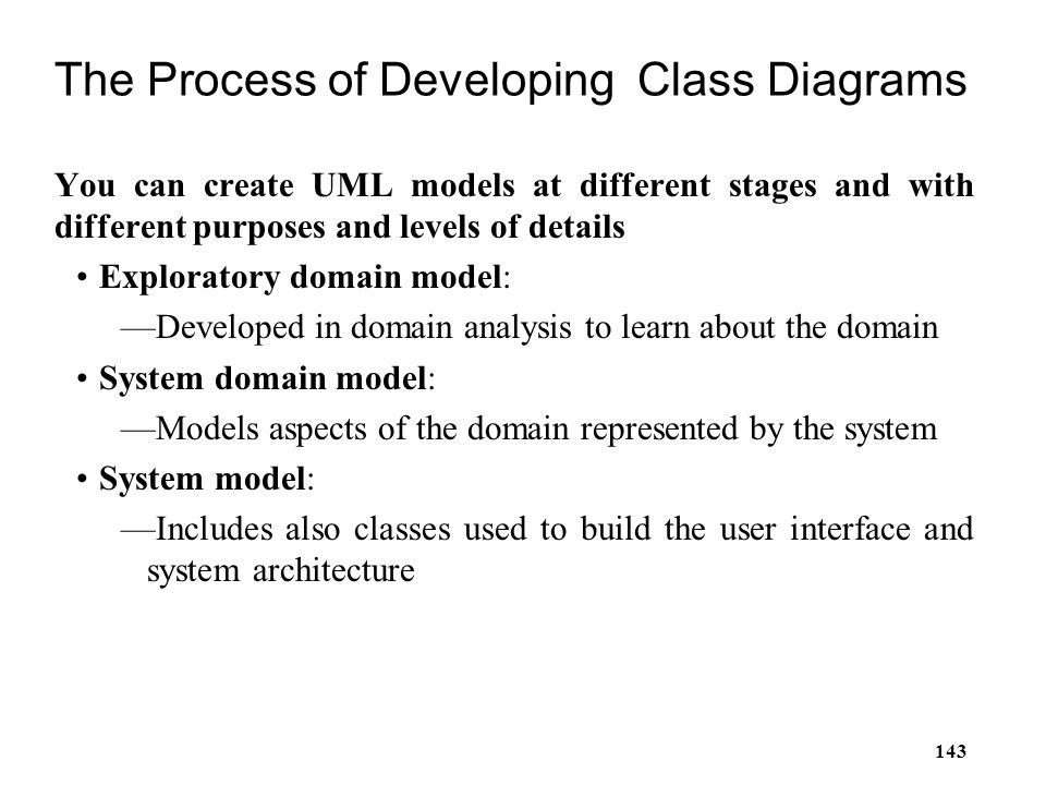 143 The Process of Developing Class Diagrams You can create UML models at different stages and with different purposes and levels of details Explorato
