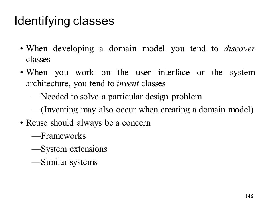 146 Identifying classes When developing a domain model you tend to discover classes When you work on the user interface or the system architecture, yo