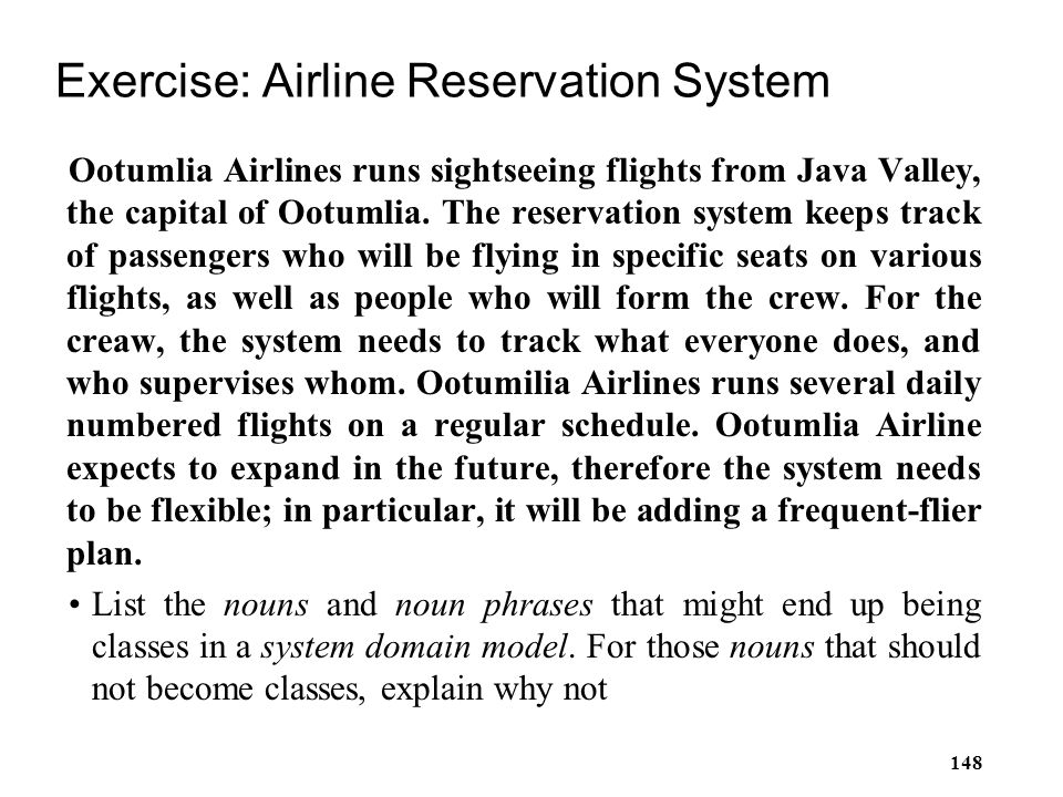 148 Exercise: Airline Reservation System Ootumlia Airlines runs sightseeing flights from Java Valley, the capital of Ootumlia. The reservation system