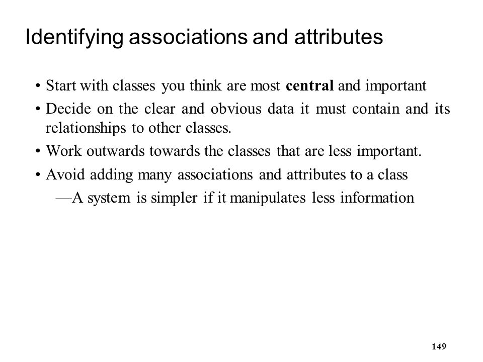 149 Identifying associations and attributes Start with classes you think are most central and important Decide on the clear and obvious data it must c