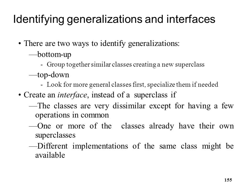 155 Identifying generalizations and interfaces There are two ways to identify generalizations: —bottom-up -Group together similar classes creating a n