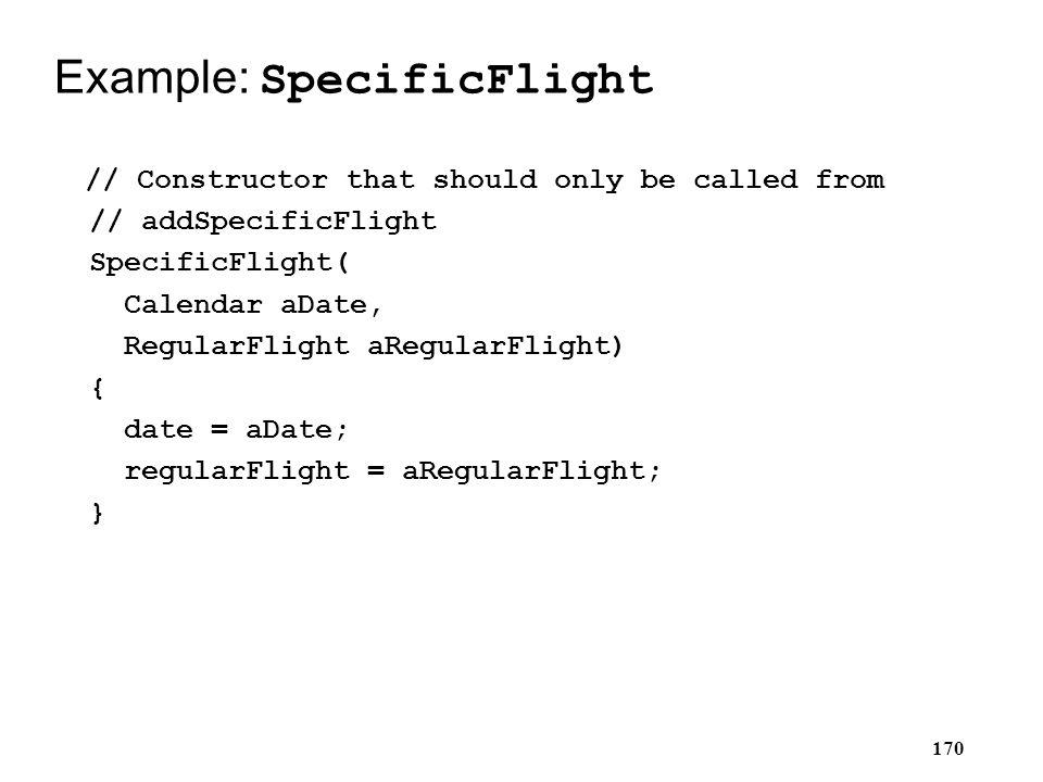 170 Example: SpecificFlight // Constructor that should only be called from // addSpecificFlight SpecificFlight( Calendar aDate, RegularFlight aRegular