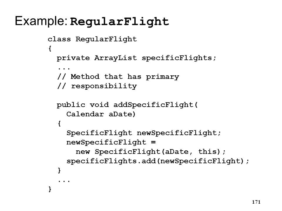 171 Example: RegularFlight class RegularFlight { private ArrayList specificFlights;... // Method that has primary // responsibility public void addSpe