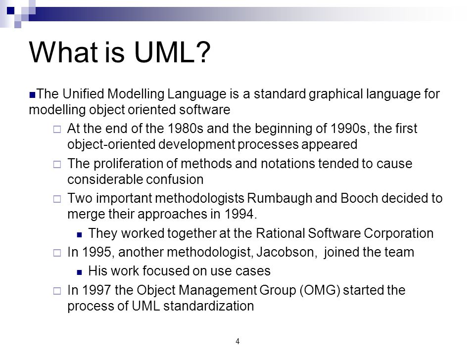 4 What is UML? The Unified Modelling Language is a standard graphical language for modelling object oriented software  At the end of the 1980s and th