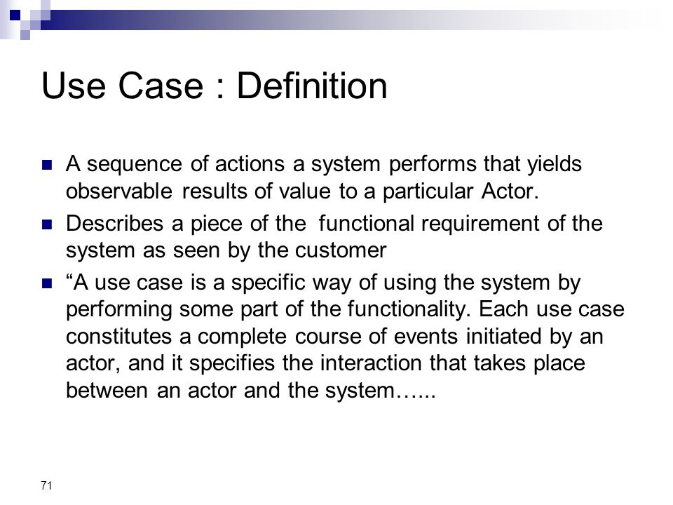 71 Use Case : Definition A sequence of actions a system performs that yields observable results of value to a particular Actor. Describes a piece of t