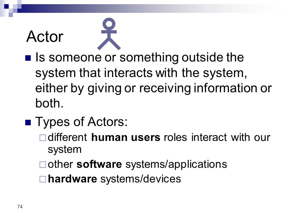 74 Actor Is someone or something outside the system that interacts with the system, either by giving or receiving information or both. Types of Actors