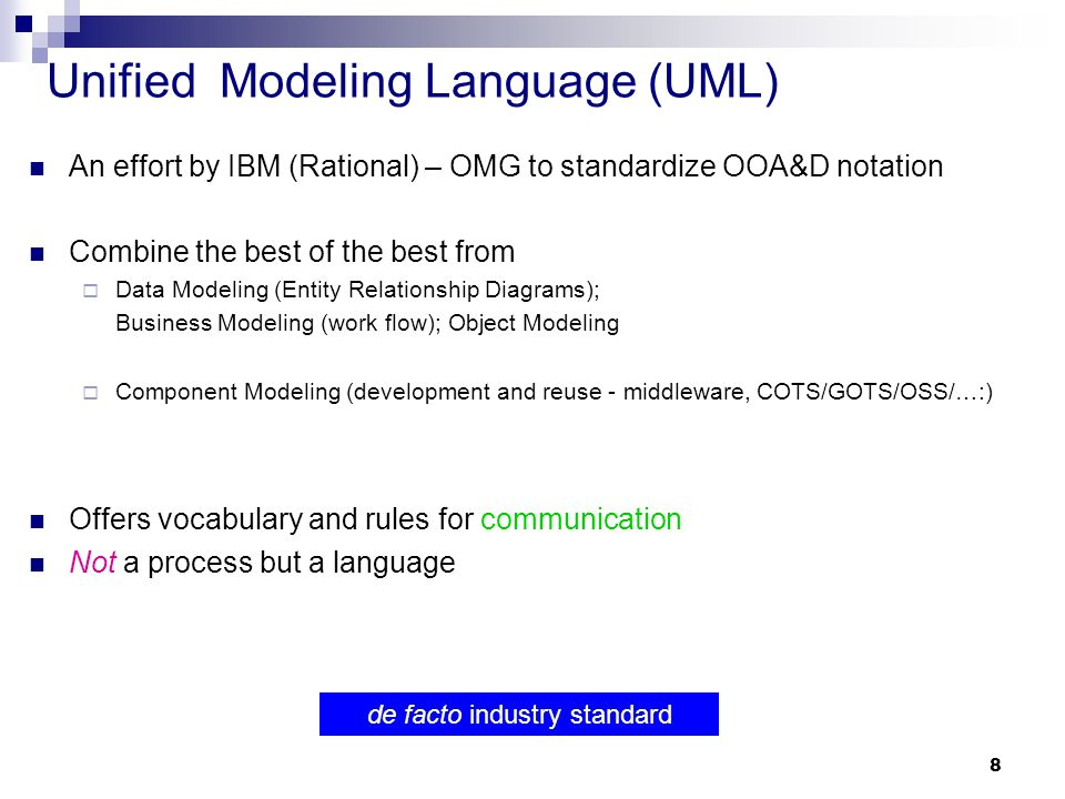 8 Unified Modeling Language (UML) An effort by IBM (Rational) – OMG to standardize OOA&D notation Combine the best of the best from  Data Modeling (E