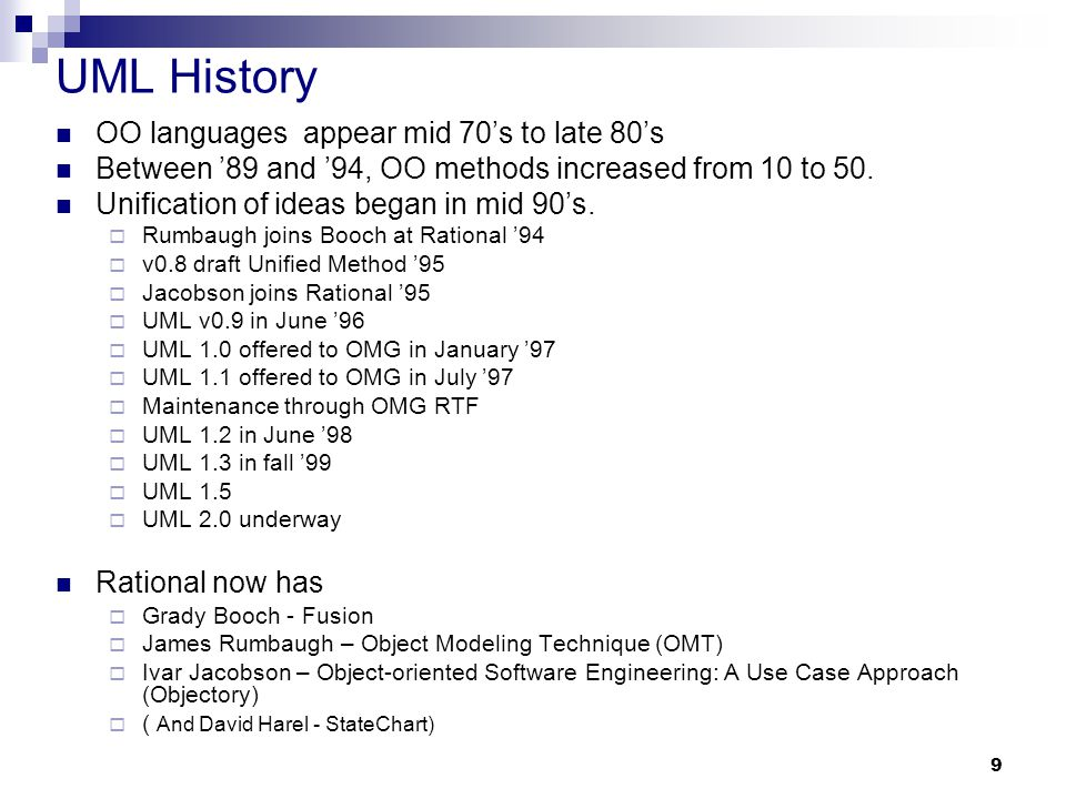 9 UML History OO languages appear mid 70's to late 80's Between '89 and '94, OO methods increased from 10 to 50. Unification of ideas began in mid 90'