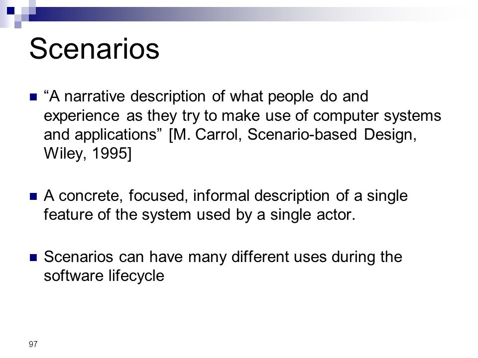 """97 Scenarios """"A narrative description of what people do and experience as they try to make use of computer systems and applications"""" [M. Carrol, Scena"""