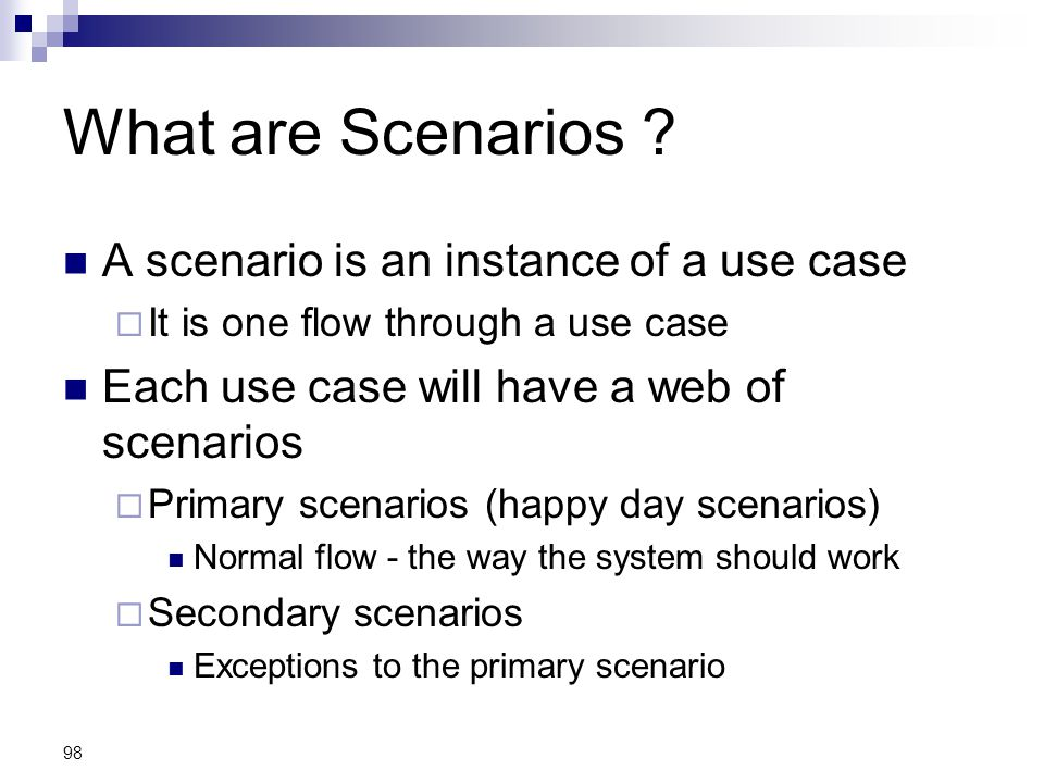 98 What are Scenarios ? A scenario is an instance of a use case  It is one flow through a use case Each use case will have a web of scenarios  Prima