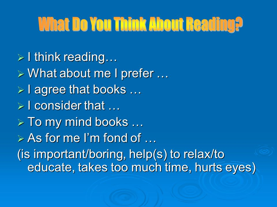  I think reading…  What about me I prefer …  I agree that books …  I consider that …  To my mind books …  As for me I'm fond of … (is important/boring, help(s) to relax/to educate, takes too much time, hurts eyes)