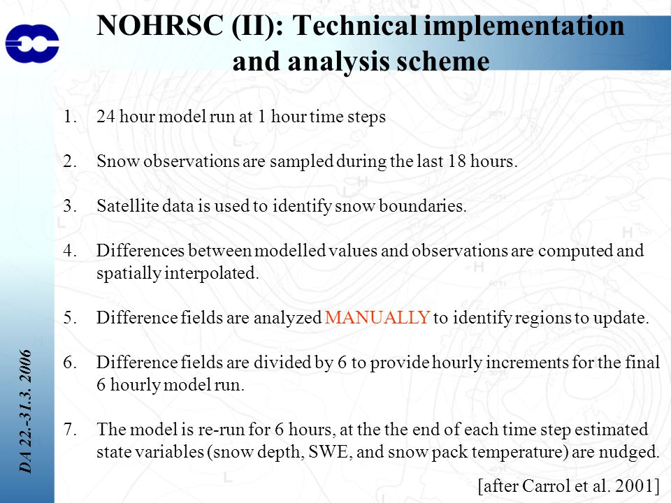 DA 22.-31.3. 2006 NOHRSC (II): Technical implementation and analysis scheme 1.24 hour model run at 1 hour time steps 2.Snow observations are sampled d