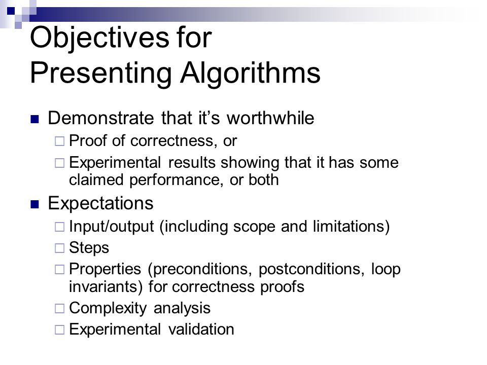 Objectives for Presenting Algorithms Demonstrate that it's worthwhile  Proof of correctness, or  Experimental results showing that it has some claimed performance, or both Expectations  Input/output (including scope and limitations)  Steps  Properties (preconditions, postconditions, loop invariants) for correctness proofs  Complexity analysis  Experimental validation