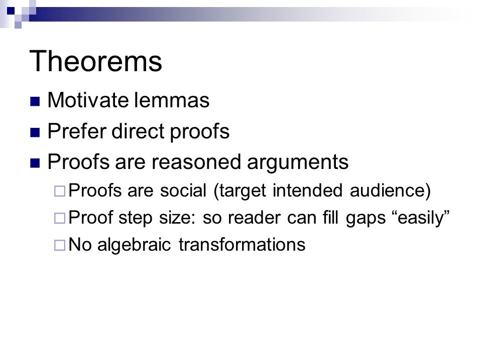 Theorems Motivate lemmas Prefer direct proofs Proofs are reasoned arguments  Proofs are social (target intended audience)  Proof step size: so reader can fill gaps easily  No algebraic transformations