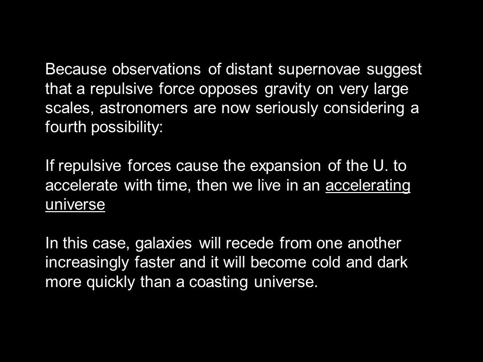 Because observations of distant supernovae suggest that a repulsive force opposes gravity on very large scales, astronomers are now seriously consider