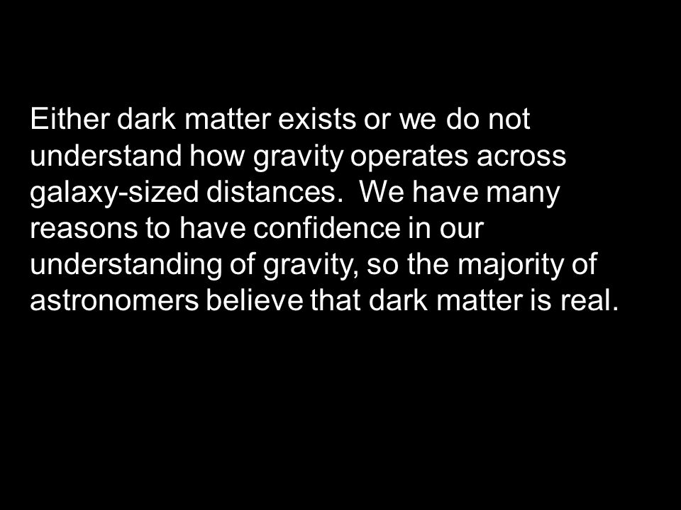 Either dark matter exists or we do not understand how gravity operates across galaxy-sized distances.