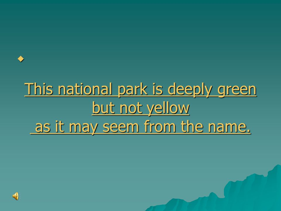      This national park is deeply green This national park is deeply green but not yellow but not yellow as it may seem from the name.