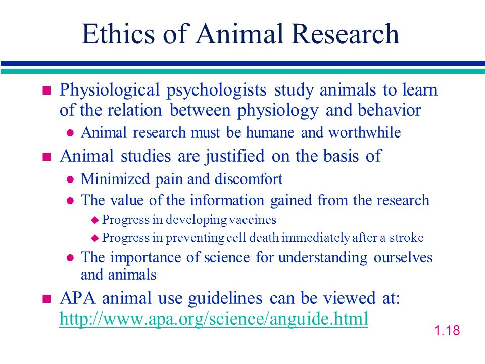 Ethics of Animal Research n Physiological psychologists study animals to learn of the relation between physiology and behavior l Animal research must be humane and worthwhile n Animal studies are justified on the basis of l Minimized pain and discomfort l The value of the information gained from the research u Progress in developing vaccines u Progress in preventing cell death immediately after a stroke l The importance of science for understanding ourselves and animals n APA animal use guidelines can be viewed at: http://www.apa.org/science/anguide.html http://www.apa.org/science/anguide.html 1.18