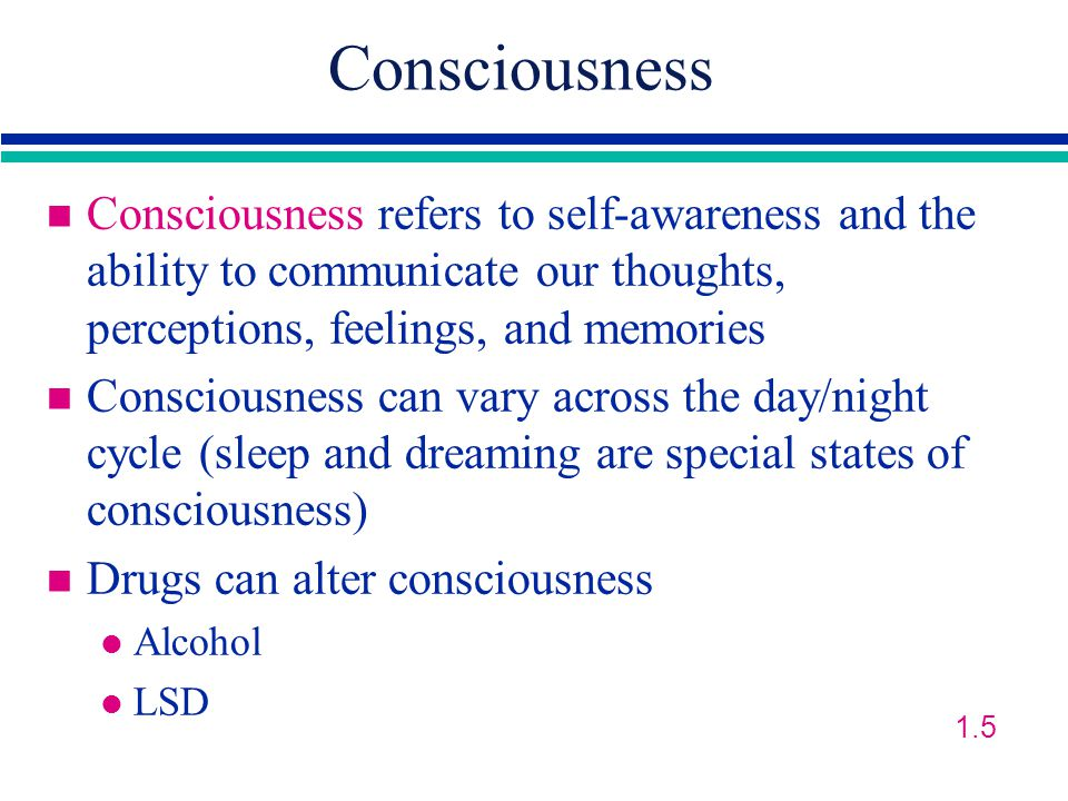 Consciousness n Consciousness refers to self-awareness and the ability to communicate our thoughts, perceptions, feelings, and memories n Consciousness can vary across the day/night cycle (sleep and dreaming are special states of consciousness) n Drugs can alter consciousness l Alcohol l LSD 1.5