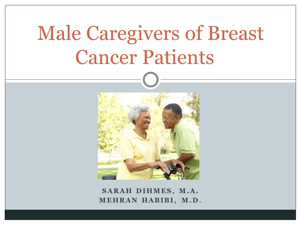 SARAH DIHMES, M.A. MEHRAN HABIBI, M.D. Male Caregivers of Breast Cancer Patients