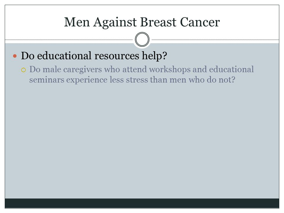 Men Against Breast Cancer Do educational resources help?  Do male caregivers who attend workshops and educational seminars experience less stress tha
