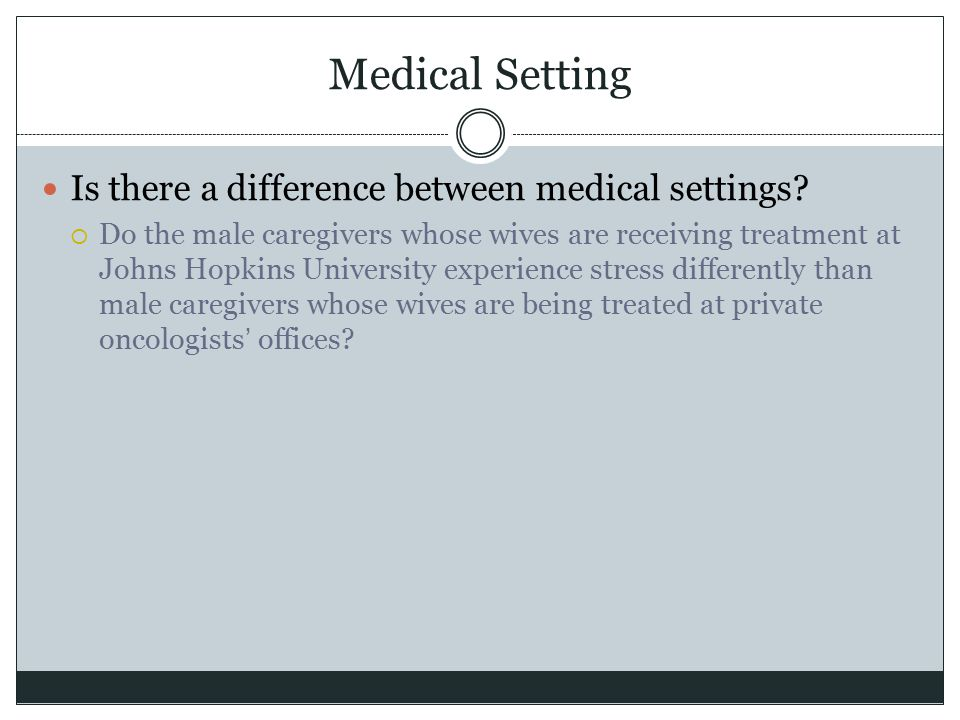 Medical Setting Is there a difference between medical settings?  Do the male caregivers whose wives are receiving treatment at Johns Hopkins Universi