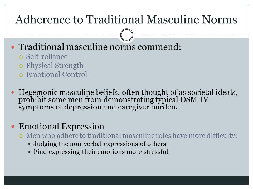 Adherence to Traditional Masculine Norms Traditional masculine norms commend:  Self-reliance  Physical Strength  Emotional Control Hegemonic mascul