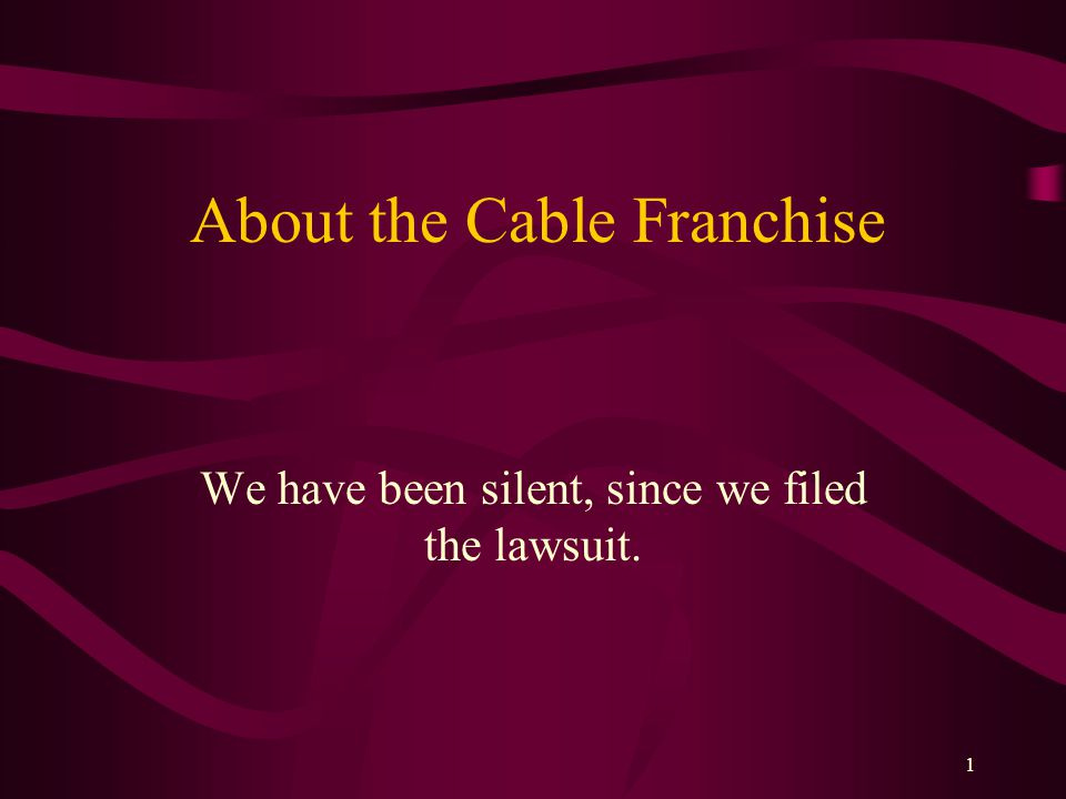 1 About the Cable Franchise We have been silent, since we filed the lawsuit.