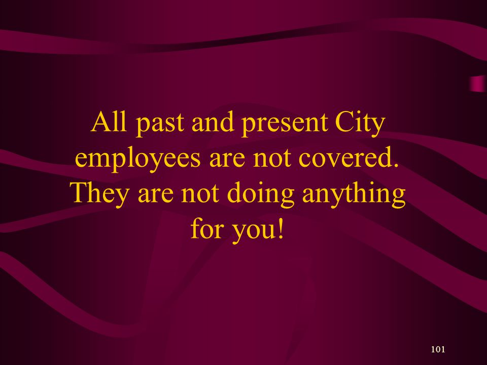 101 All past and present City employees are not covered. They are not doing anything for you!
