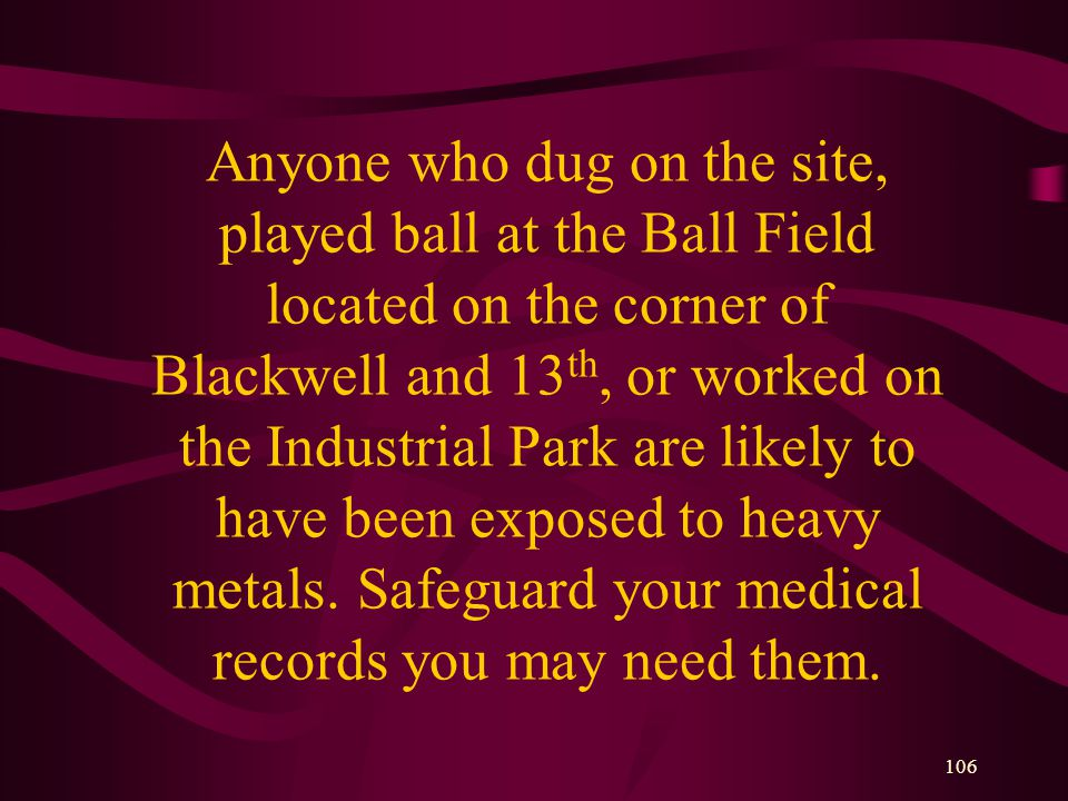 106 Anyone who dug on the site, played ball at the Ball Field located on the corner of Blackwell and 13 th, or worked on the Industrial Park are likely to have been exposed to heavy metals.