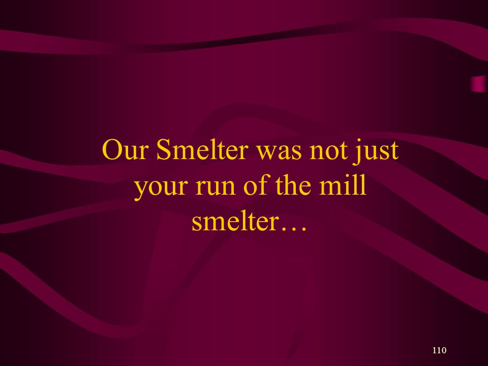 110 Our Smelter was not just your run of the mill smelter…