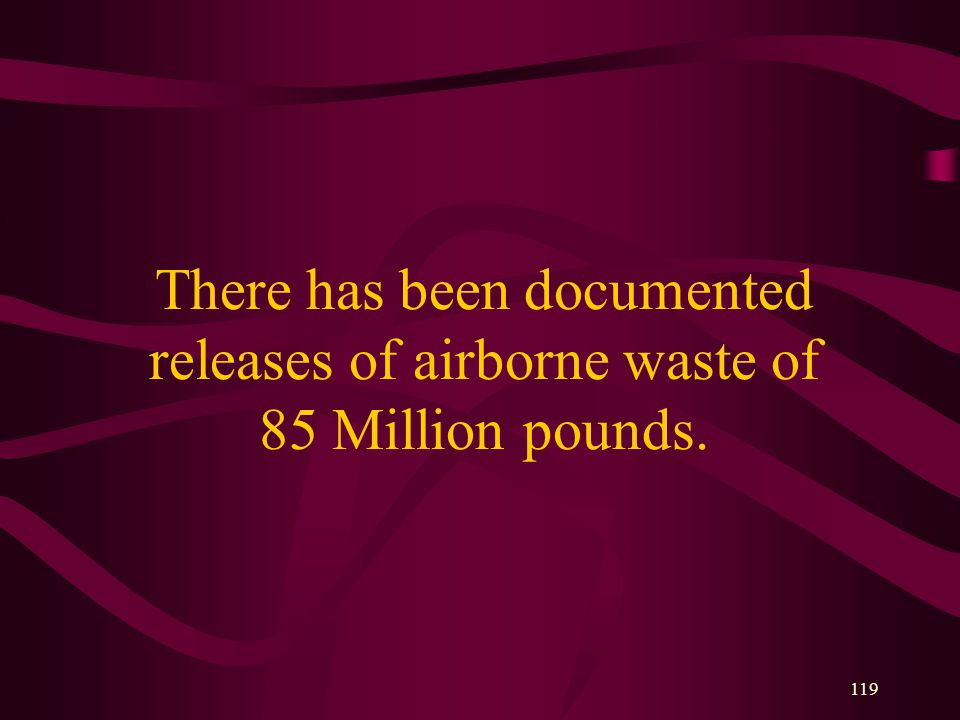 119 There has been documented releases of airborne waste of 85 Million pounds.