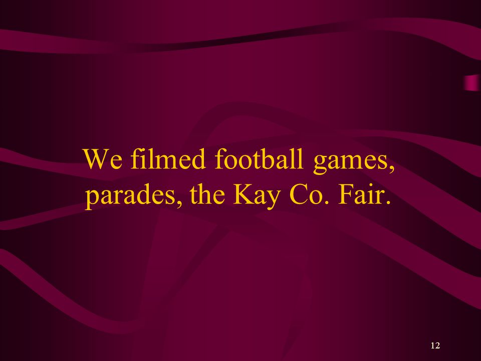 12 We filmed football games, parades, the Kay Co. Fair.
