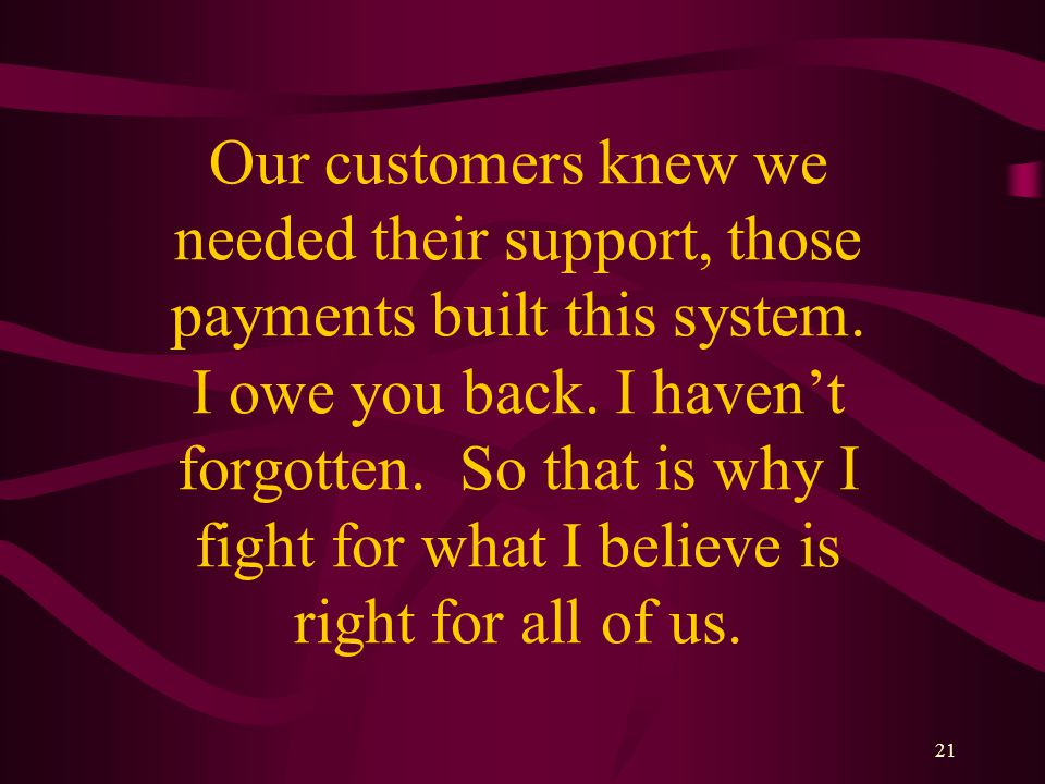 21 Our customers knew we needed their support, those payments built this system.