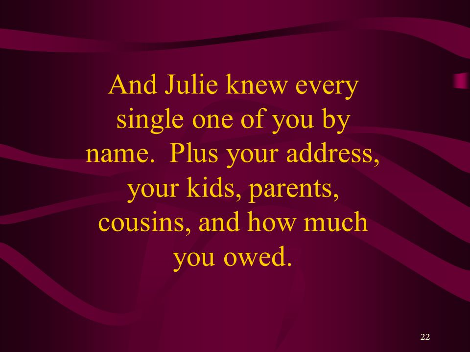 22 And Julie knew every single one of you by name.