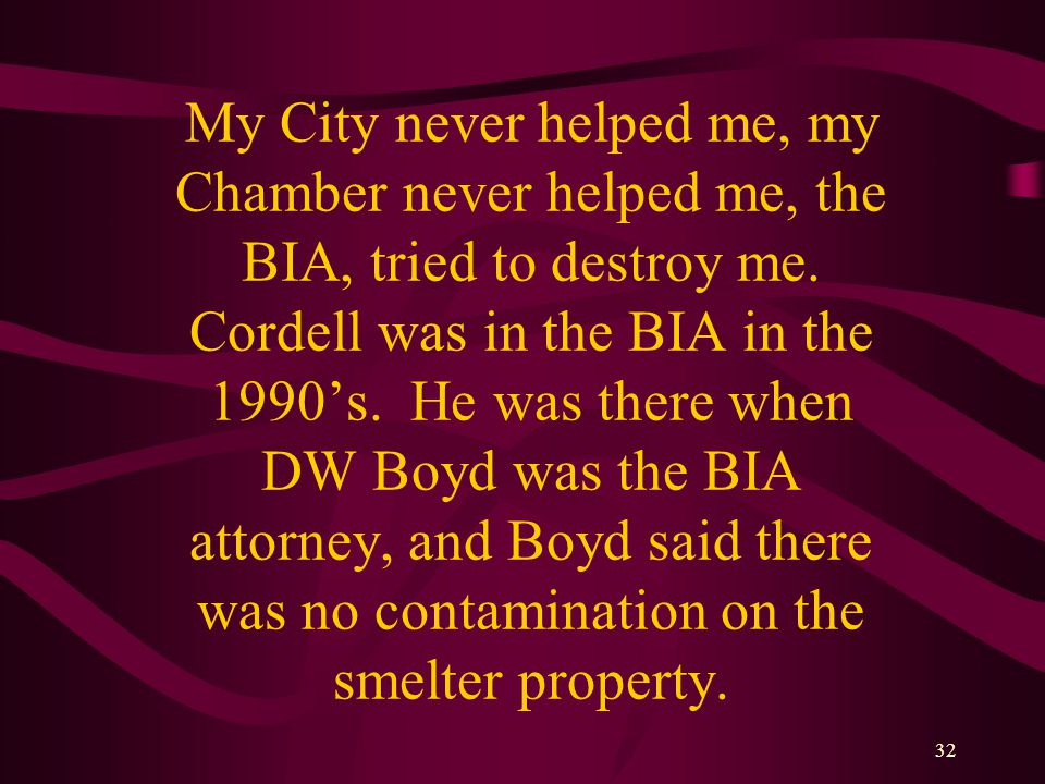 32 My City never helped me, my Chamber never helped me, the BIA, tried to destroy me.