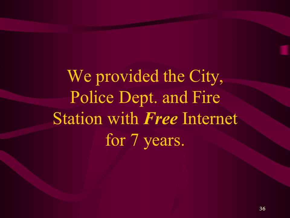 36 We provided the City, Police Dept. and Fire Station with Free Internet for 7 years.