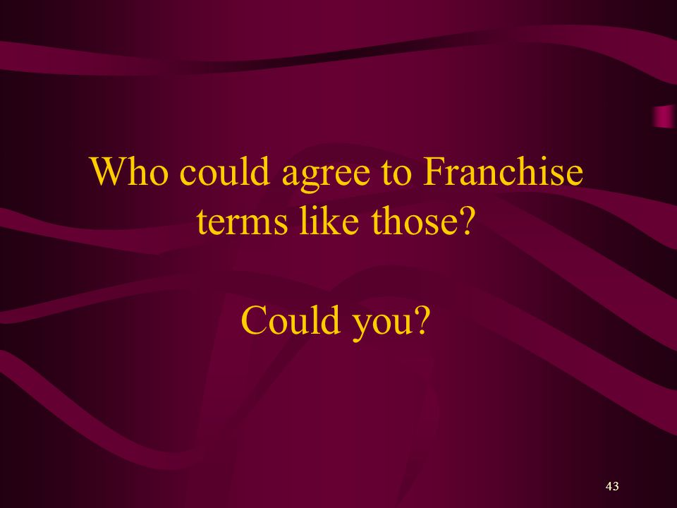 43 Who could agree to Franchise terms like those Could you