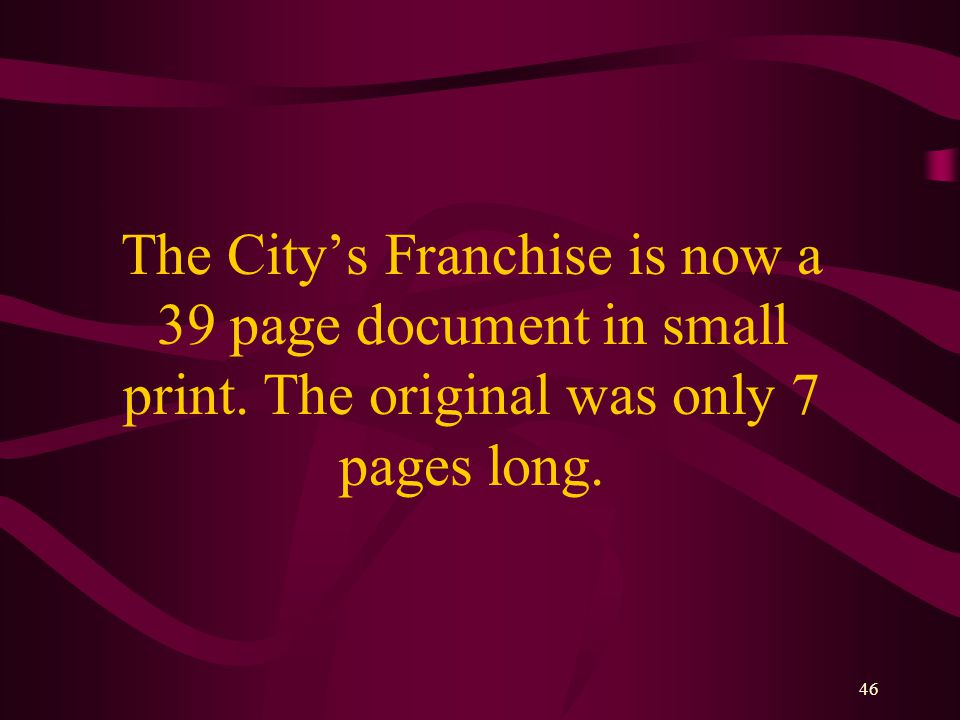 46 The City's Franchise is now a 39 page document in small print.