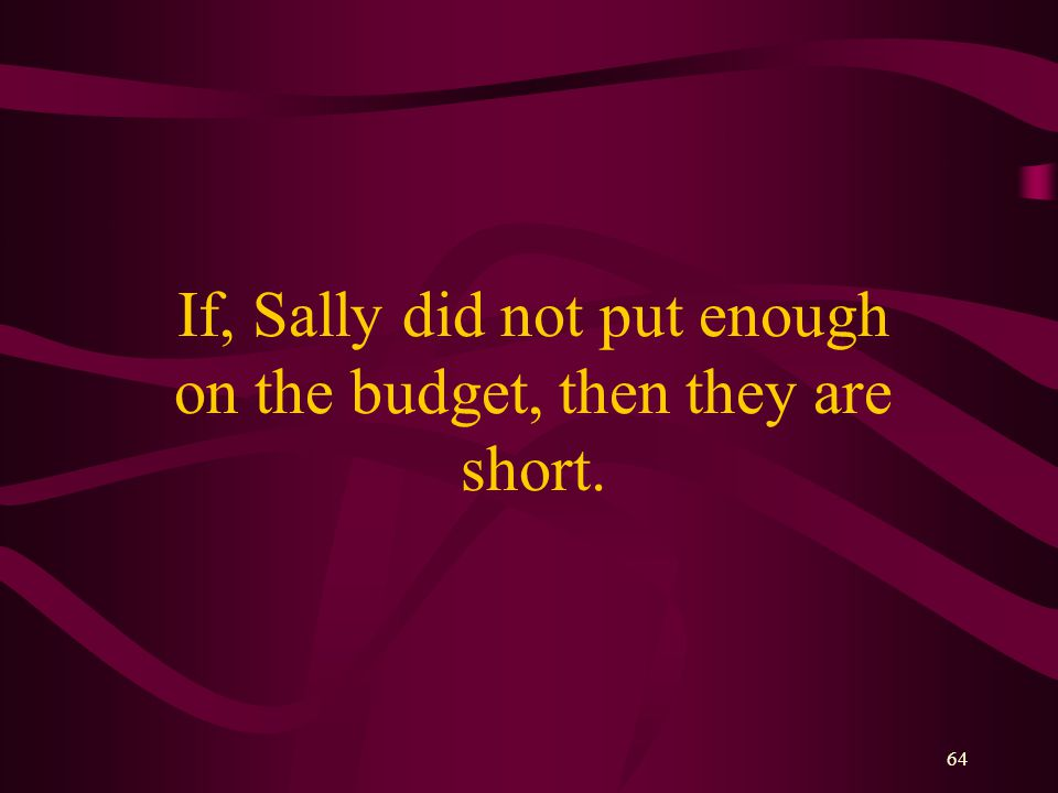 64 If, Sally did not put enough on the budget, then they are short.