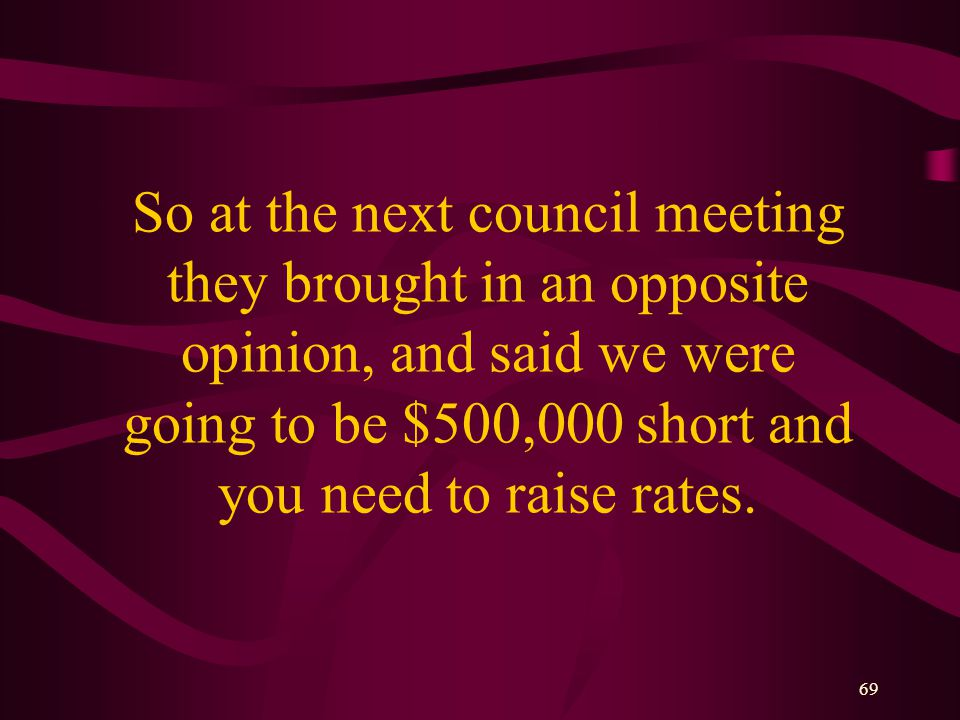 69 So at the next council meeting they brought in an opposite opinion, and said we were going to be $500,000 short and you need to raise rates.