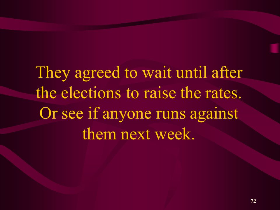 72 They agreed to wait until after the elections to raise the rates.