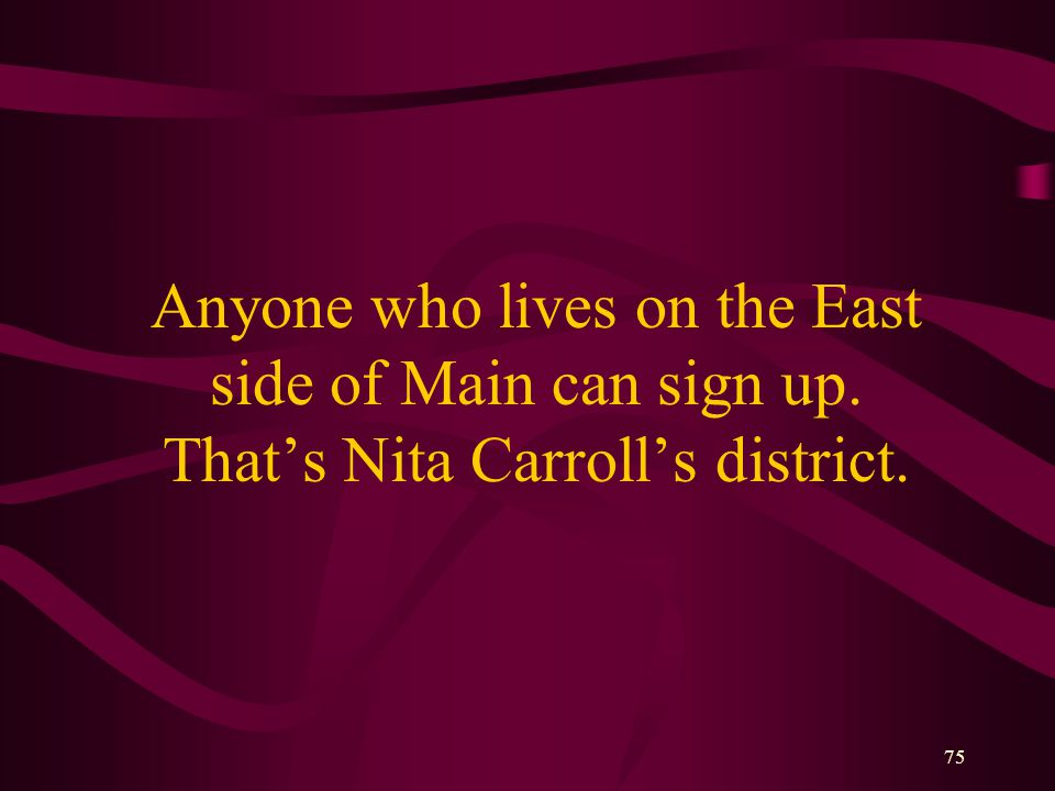 75 Anyone who lives on the East side of Main can sign up. That's Nita Carroll's district.
