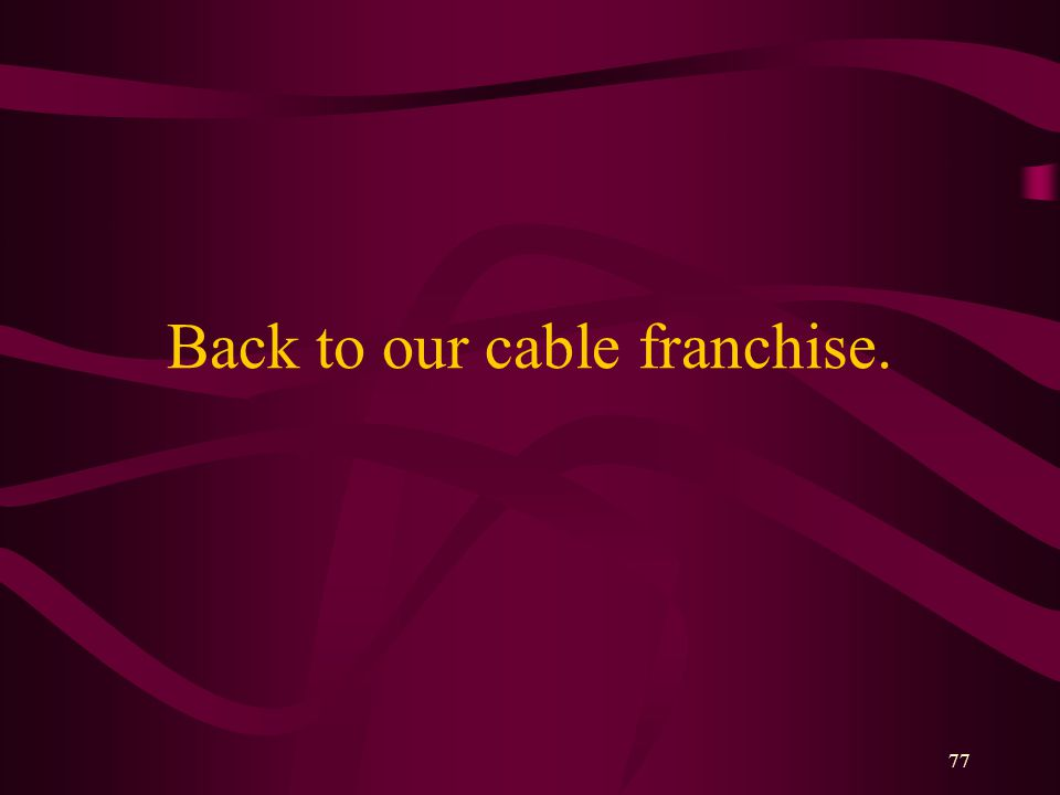 77 Back to our cable franchise.