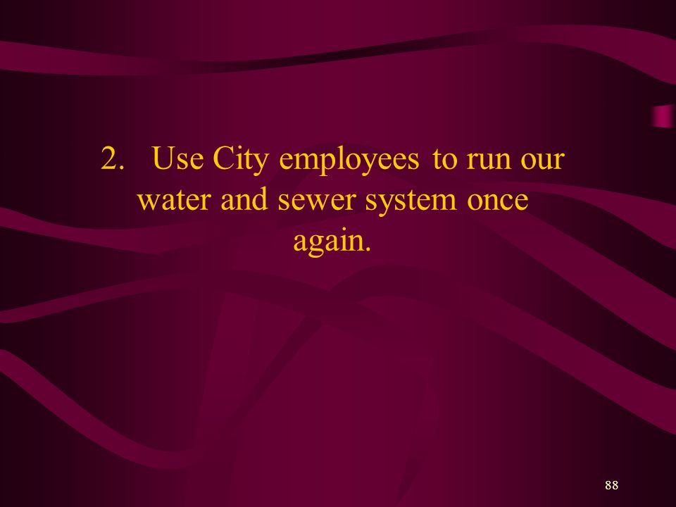 88 2. Use City employees to run our water and sewer system once again.