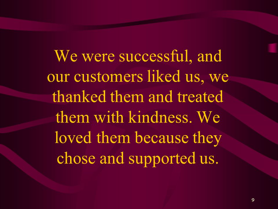9 We were successful, and our customers liked us, we thanked them and treated them with kindness.