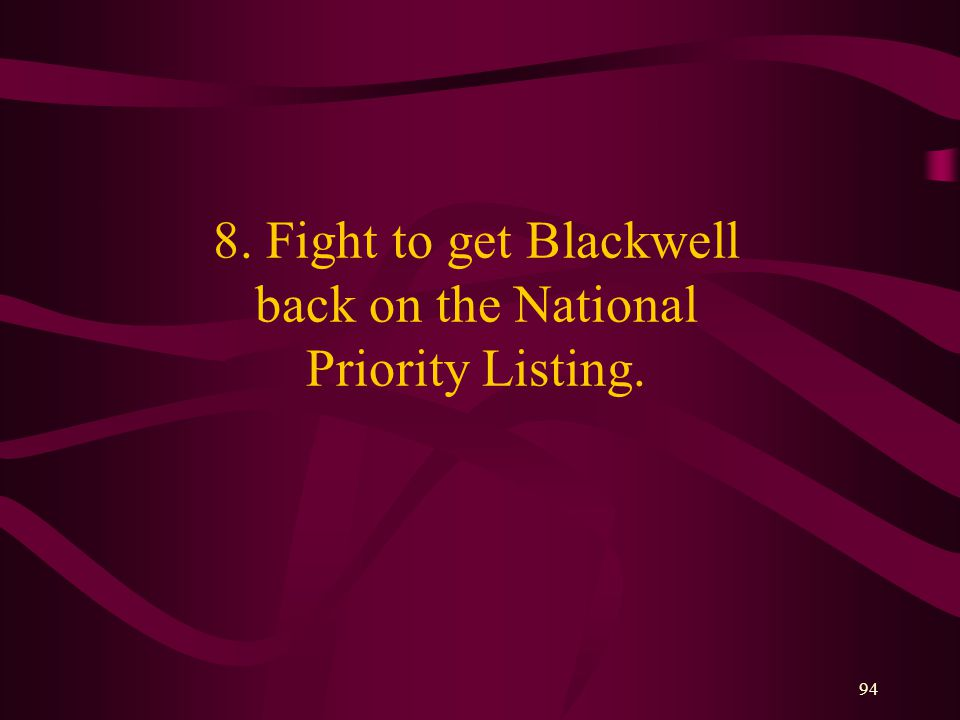 94 8. Fight to get Blackwell back on the National Priority Listing.