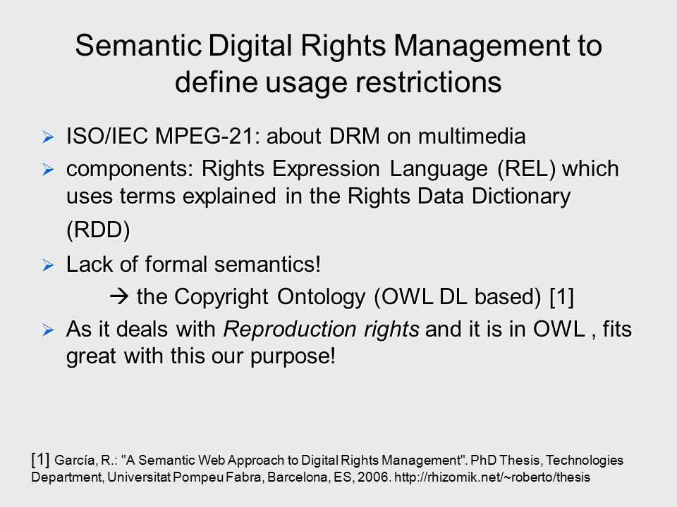 Semantic Digital Rights Management to define usage restrictions  ISO/IEC MPEG-21: about DRM on multimedia  components: Rights Expression Language (R