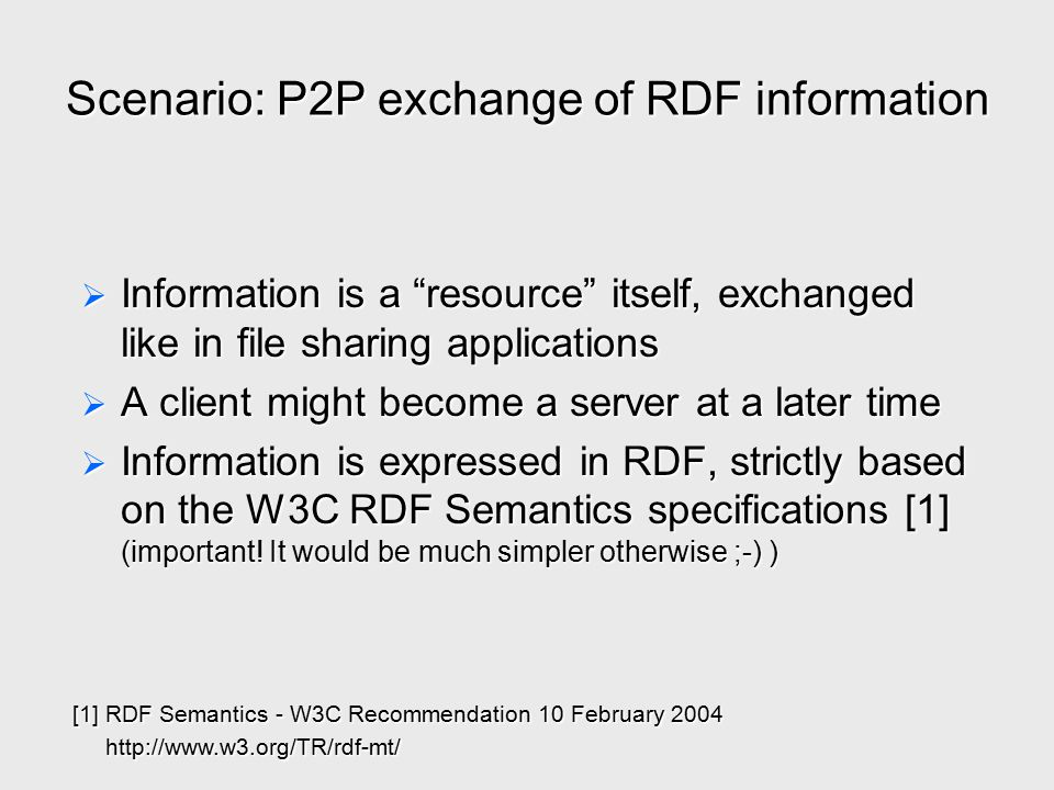 "Scenario: P2P exchange of RDF information  Information is a ""resource"" itself, exchanged like in file sharing applications  A client might become a"